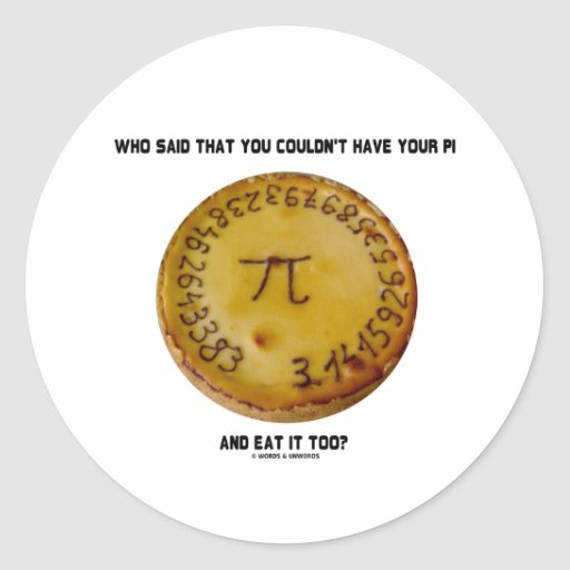 Who Said That You Couldn't Have Your Pi Eat It Too Stickers