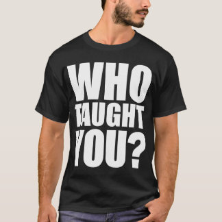 Who Taught You? - White Type T-Shirt