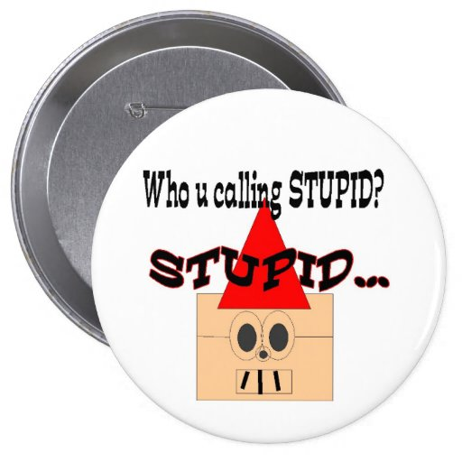 Who u calling STUPID? STUPID... Buttons