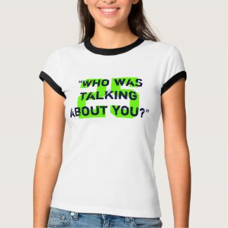 Who was talking about you? T-Shirt