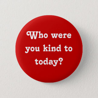 """""""Who were you kind to today?"""" Button"""