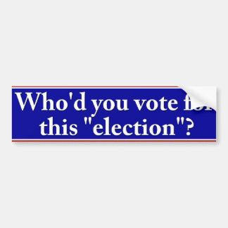 """Who'd you vote for this """"election"""" bumper sticker"""