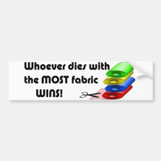 Whoever dies with the most fabric wins! bumper sticker