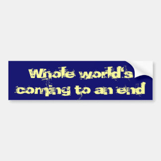 Whole World's Coming To An End Bumper Sticker