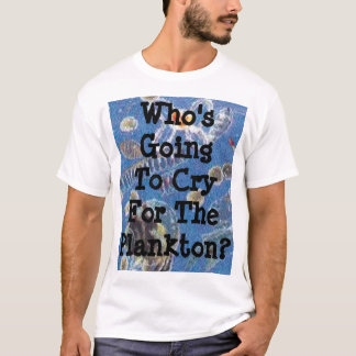 Who's Going To Cry For The Plankton? T-Shirt