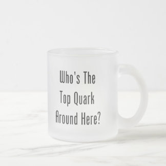 Who's The Top Quark Around Here? Frosted Glass Coffee Mug
