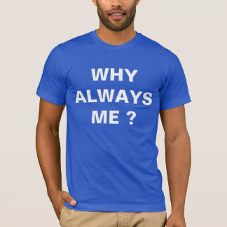 Why Always Me T-Shirt