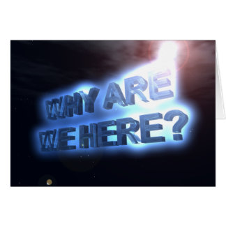 WHY ARE WE HERE? GREETING CARD