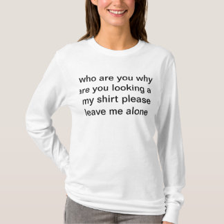 Why are you looking at me T-Shirt