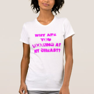 WHY ARE YOU LOOKING AT MY CHEAST? SHIRTS