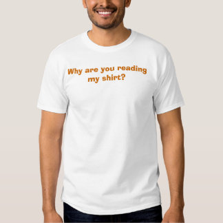 Why are you reading my shirt? tshirts