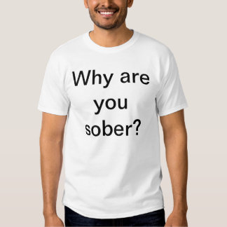 Why are you sober? t shirts