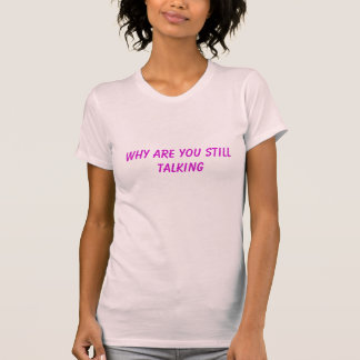 Why Are You Still Talking Shirt
