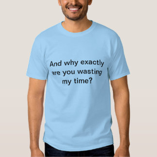 Why are you wasting my time? tshirt