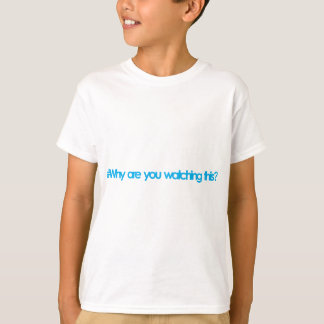 Why are you watching this? T-Shirt