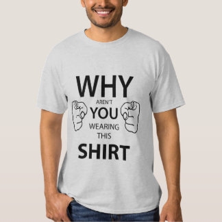 Why aren't you wearing this Shirt? Tshirt