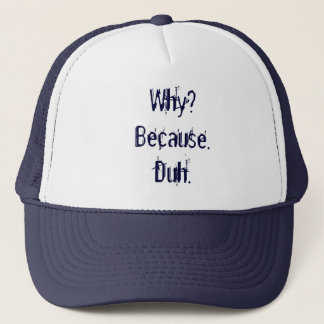 Why? Because. Duh. Trucker Hat