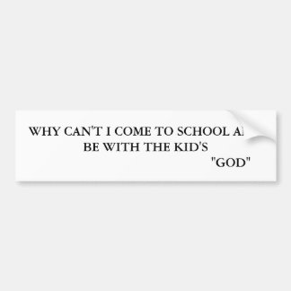 WHY CANT I COME TO SCHOOL AN BE WITH THE KID'S?... BUMPER STICKER