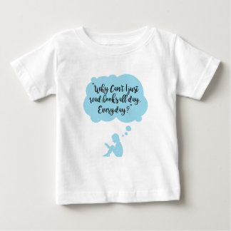 Why Can't I Just Read Books All Day Everyday Read Baby T-Shirt