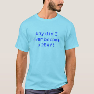 """Why did I ever become a DBA?!"" T-Shirt"