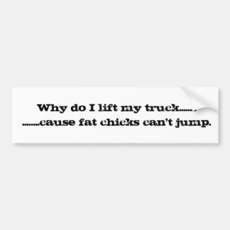 Why do I lift my truck? Bumper Sticker