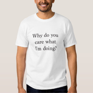 Why do you care what I'm doing? T-shirts