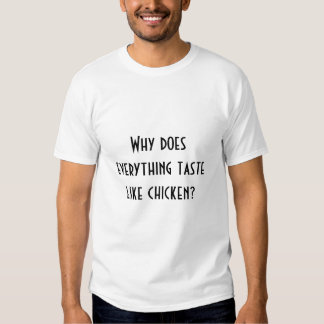 Why does everything taste like chicken? t shirt