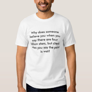 Why does someone believe you when you say there... t-shirt