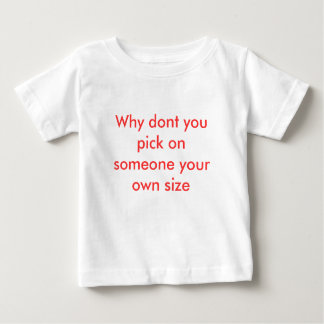 Why dont you pick on someone your own size tee shirt