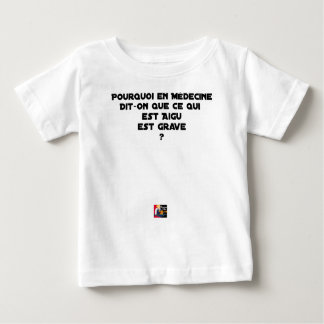 WHY IN MEDICINE HE SAYS THAT WHAT IS ACUTE BABY T-Shirt