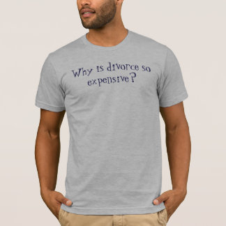 Why is divorce so expensive? T-Shirt