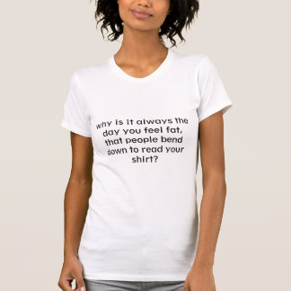 why is it always the day you feel fat, that peo... shirts