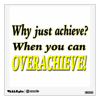 Why Just Achieve? When You Can Overachieve! Design Wall Decal