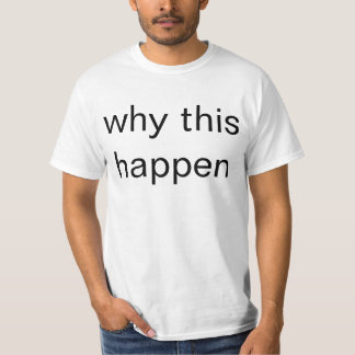 why this happen T-Shirt