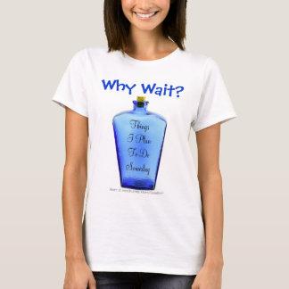 Why Wait? T-Shirt