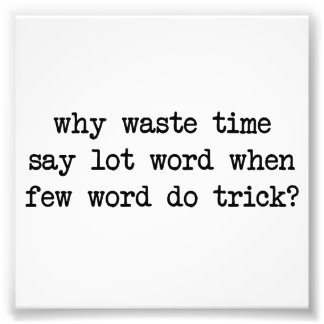Why Waste Time Say Lot Word When Few Word Do Trick Art Photo