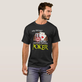 Why Work When You Can Play Poker T-Shirt