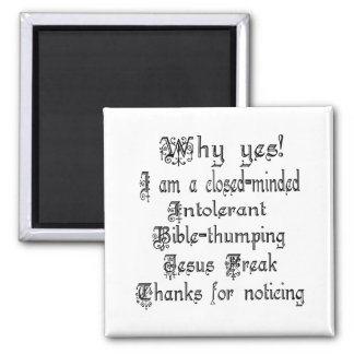 Why Yes I am a closed-minded, intolerant, .... Square Magnet