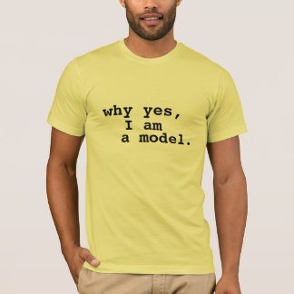 Why yes, I am a model. T-Shirt