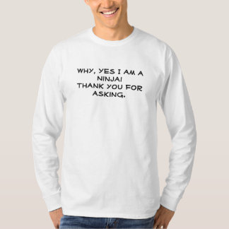 Why, Yes I am a Ninja! Thank you for asking. T-Shirt