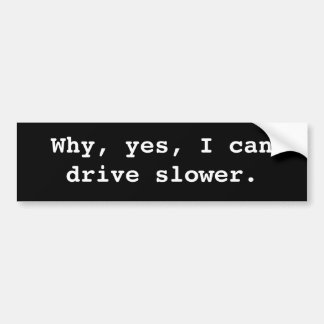 Why, yes, I can drive slower. Bumper Sticker