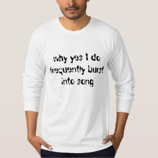 why yes I do frequently burst into song T-Shirt