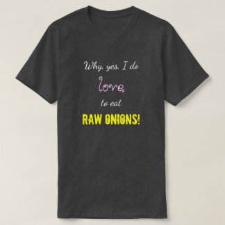 """Why, yes, I do love to eat RAW ONIONS!"" T-Shirt"