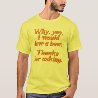 Why, yes, I would love a beer. T-Shirt