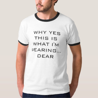 WHY YES THIS ISWHAT I'M WEARING...   DEAR TSHIRTS