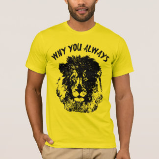 Why You Always Lion Funny T-Shirt