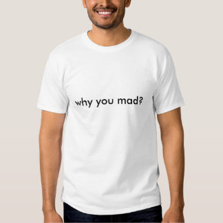 why you mad? t-shirts