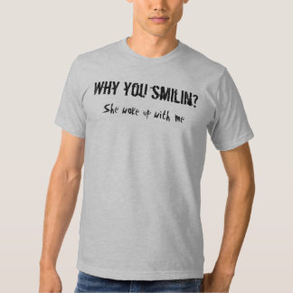 Why you smilin?, She woke up with me Shirts