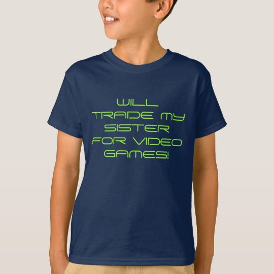 WILL TRADE MY SISTER FOR VIDEO GAMES! T-Shirt