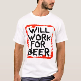 Will Work For Beer -- T-Shirt